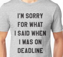 I'm sorry for what I said when I was on deadline Unisex T-Shirt