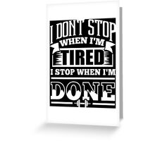 I Don't Stop When I'm Tired I Stop When I'm Done Gym Greeting Card