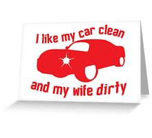 I like my CAR CLEAN and my wife DIRTY Greeting Card