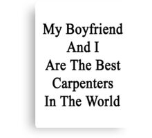 My Boyfriend And I Are The Best Carpenters In The World  Canvas Print