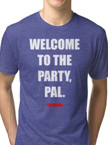 Welcome to the party, Pal. Tri-blend T-Shirt