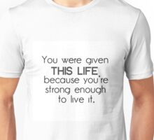 You Were Given This Life Because You're Strong Enough to Live it Unisex T-Shirt