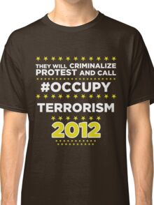 They will criminalize Protest and call #Occupy Terrorism Classic T-Shirt