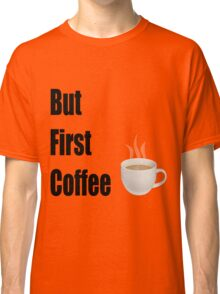 But First Coffee - (Designs4You) Classic T-Shirt