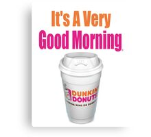 Dunkin' Donuts - It's A Very Good Morning - (Designs4You) Canvas Print