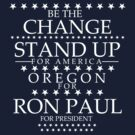 """Be The Change- Stand Up For America"" Oregon for Ron Paul by BNAC - The Artists Collective."