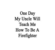 One Day My Uncle Will Teach Me How To Be A Firefighter  by supernova23