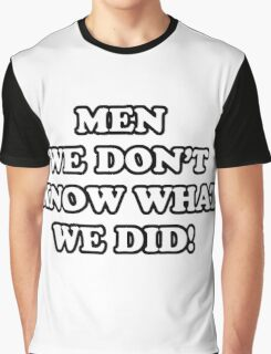 Men... We Don't Know What We Did! Graphic T-Shirt