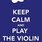 Keep Calm &amp; Play Violin by thetangofox