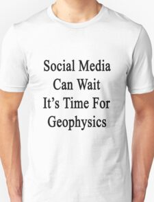 Social Media Can Wait It's Time For Geophysics  Unisex T-Shirt