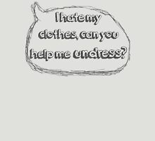 I hate my clothes, can you help me undress? Unisex T-Shirt