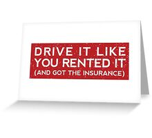 Drive it like you rented it (and got the insurance) Greeting Card