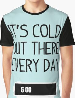 It's cold out there every day Graphic T-Shirt