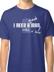 I Need a Mad Man with a Box. Classic T-Shirt