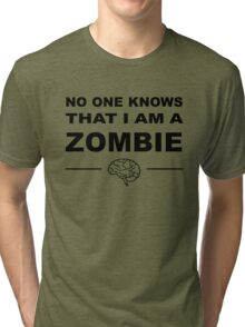 No one knows that I am a zombie Tri-blend T-Shirt
