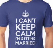 I Can't Keep Calm Im Getting Married Unisex T-Shirt