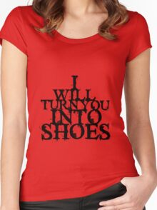 I Will Turn You Into Shoes Women's Fitted Scoop T-Shirt