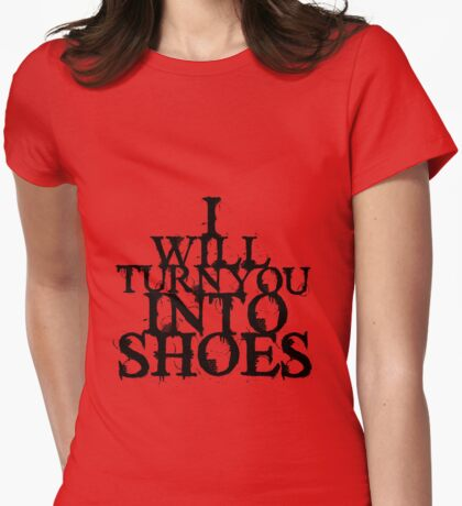 I Will Turn You Into Shoes Womens Fitted T-Shirt