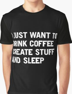 I just want to drink coffee create stuff and sleep Graphic T-Shirt