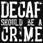 Decaf Should Be A Crime by dismantledesign