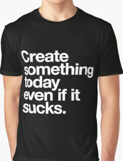 Create something today even if it sucks Graphic T-Shirt