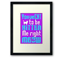 You've Cat to be Kitten me right Meow! Framed Print