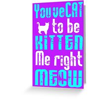 You've Cat to be Kitten me right Meow! Greeting Card