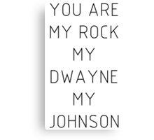 You are my Rock my Dwayne my Johnson Canvas Print