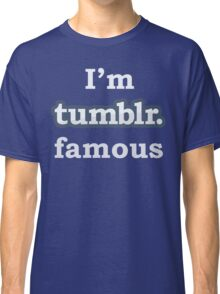 I'm Tumblr Famous Classic T-Shirt
