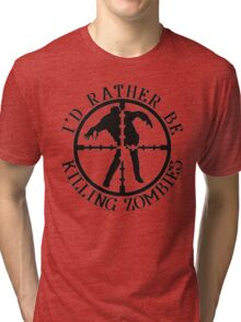 I'D RATHER BE KILLING ZOMBIES Tri-blend T-Shirt