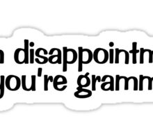 I am disappointment in you're grammar. Sticker