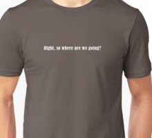 Right, so where are we gonig? Unisex T-Shirt