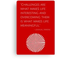 """Challenges are what makes life interesting and overcoming them is what makes life meaningful."" – Joshua J. Marine Canvas Print"