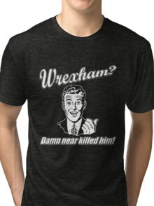Wrexham Damn Near Killed Him Tri-blend T-Shirt