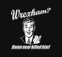 Wrexham Damn Near Killed Him Unisex T-Shirt