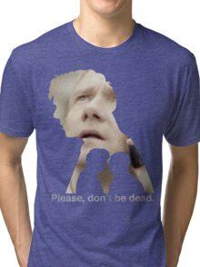 Please, don't be dead. Tri-blend T-Shirt