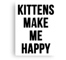 Kittens Make Me Happy Canvas Print