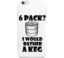 6 Pack? I'd rather a Keg iPhone Case/Skin