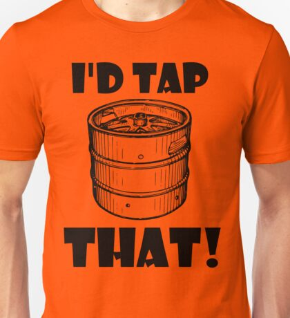 I'd tap that keg. Unisex T-Shirt