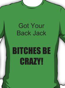 Got your Back Jack, Bitches be crazy. T-Shirt