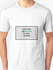 Our lives are shaped by our actions Unisex T-Shirt