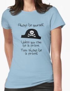 Always be yourself, unless you can be a pirate Womens Fitted T-Shirt