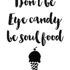 Don't be eye candy be soul food Quote by deificusArt