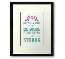 May you always be courageous, stand upright and be strong Framed Print