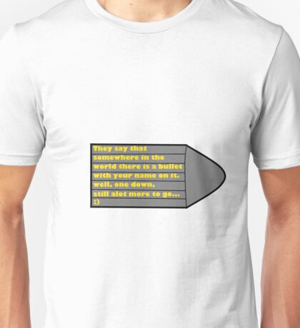 They say that somewhere in the world, there is a bullet with your name on it Unisex T-Shirt