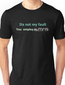 Its not my fault you employ MUPPETS Unisex T-Shirt