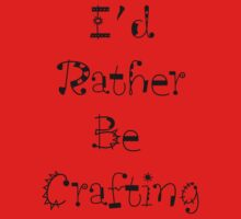 I'd Rather Be Crafting by ValeriesGallery