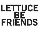 LETTUCE BE FRIENDS (Bold, Black font) by johnnabrynn