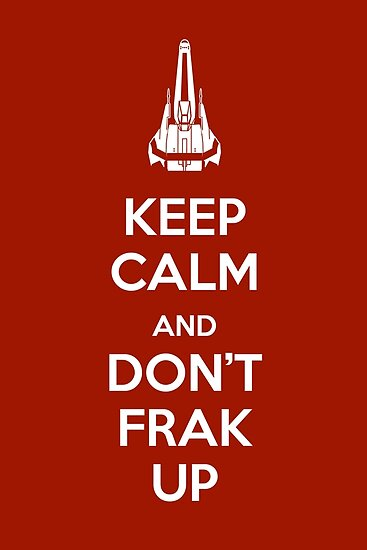 Keep Calm and Don't Frak Up by flyingpantaloon