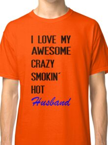 i love my awesome crazy smokin hot husband Classic T-Shirt
